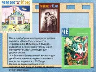 Ваши прабабушки и прадедушки, читали журналы «Чиж и Ёж». «Чиж»-это «Чрезвыча