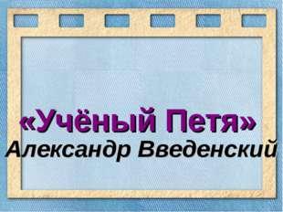 «Учёный Петя» Александр Введенский