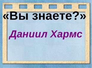 «Вы знаете?» Даниил Хармс
