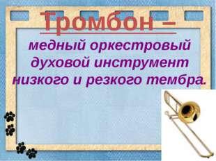 Тромбон – медный оркестровый духовой инструмент низкого и резкого тембра.