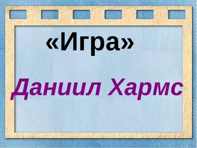 «Игра» Даниил Хармс