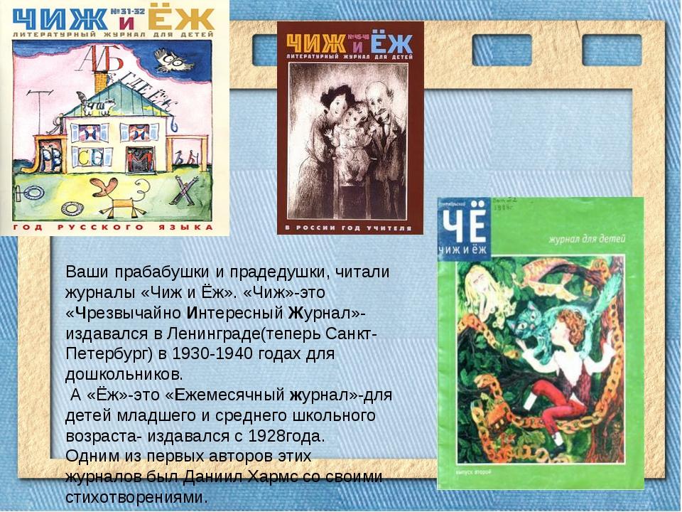 Ваши прабабушки и прадедушки, читали журналы «Чиж и Ёж». «Чиж»-это «Чрезвыча...
