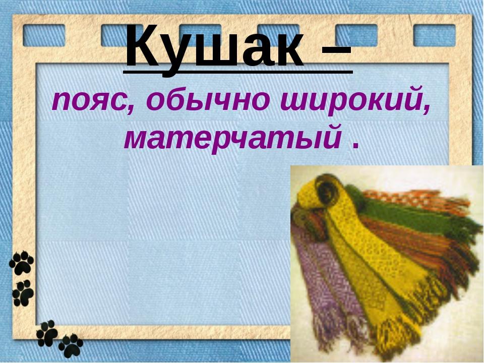 Кушак – пояс, обычно широкий, матерчатый .