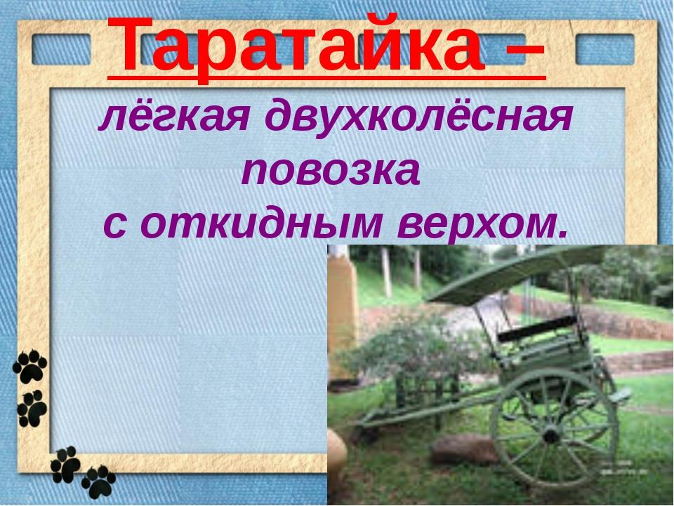 Таратайка – лёгкая двухколёсная повозка с откидным верхом.