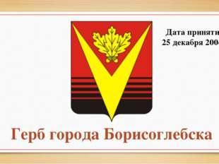 Герб города Борисоглебска Дата принятия: 25 декабря 2004 г.