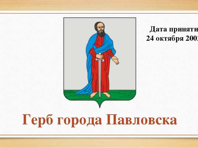 Герб города Павловска Дата принятия: 24 октября 2002 г.