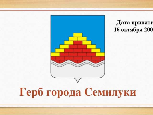 Герб города Семилуки Дата принятия: 16 октября 2008 г.