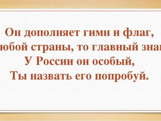 Он дополняет гимн и флаг, Любой страны, то главный знак. У России он особый,...