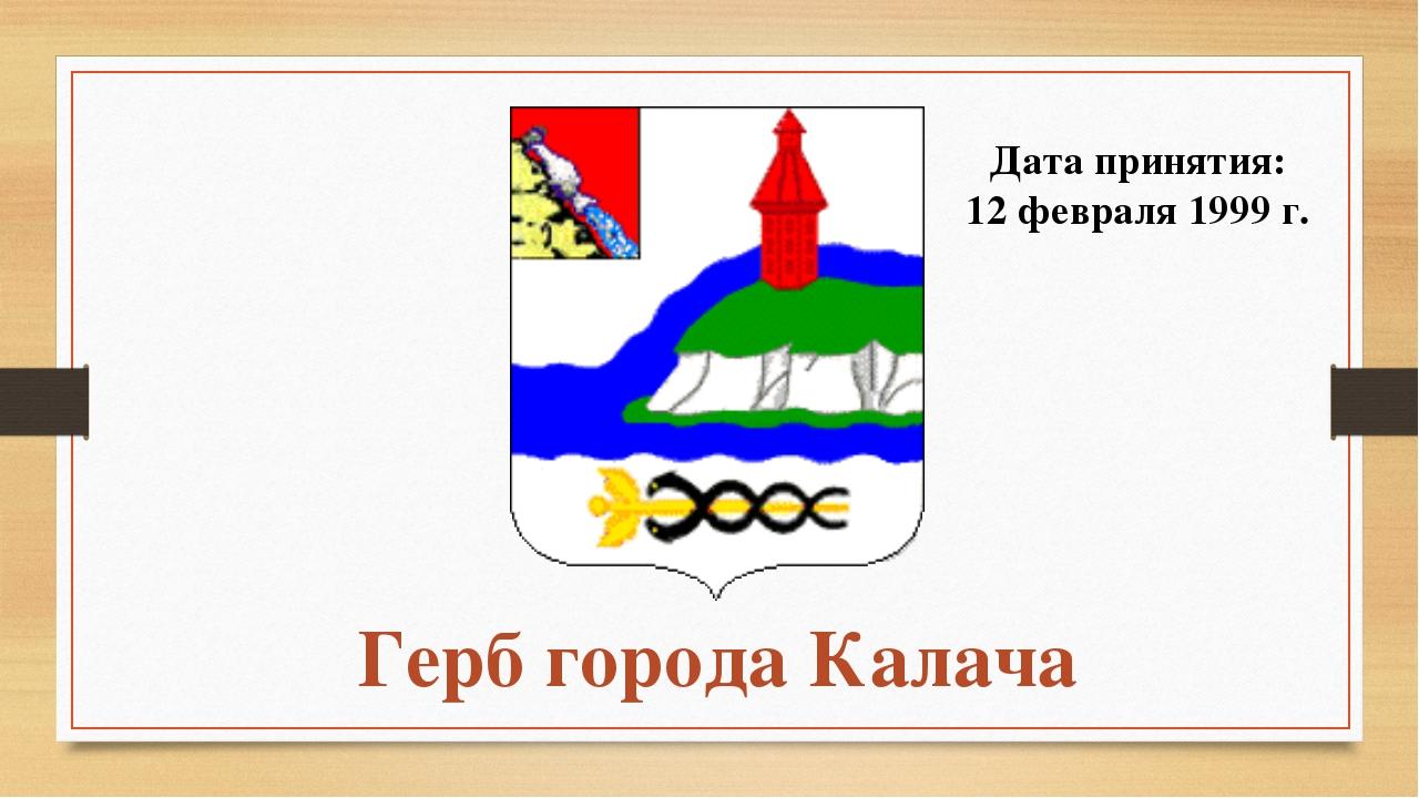 Герб города Калача Дата принятия: 12 февраля 1999 г.