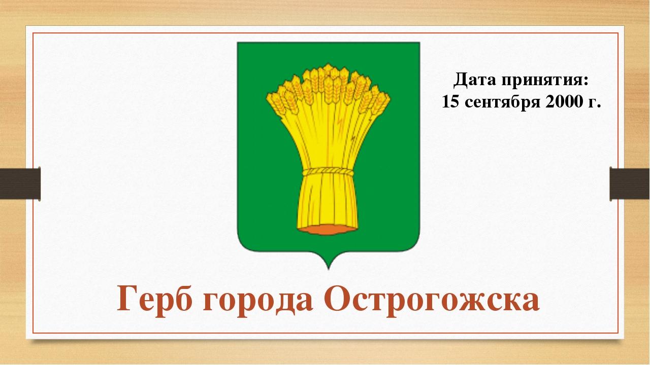 Герб города Острогожска Дата принятия: 15 сентября 2000 г.