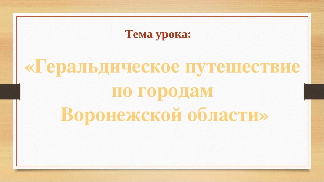 Тема урока: «Геральдическое путешествие по городам Воронежской области»