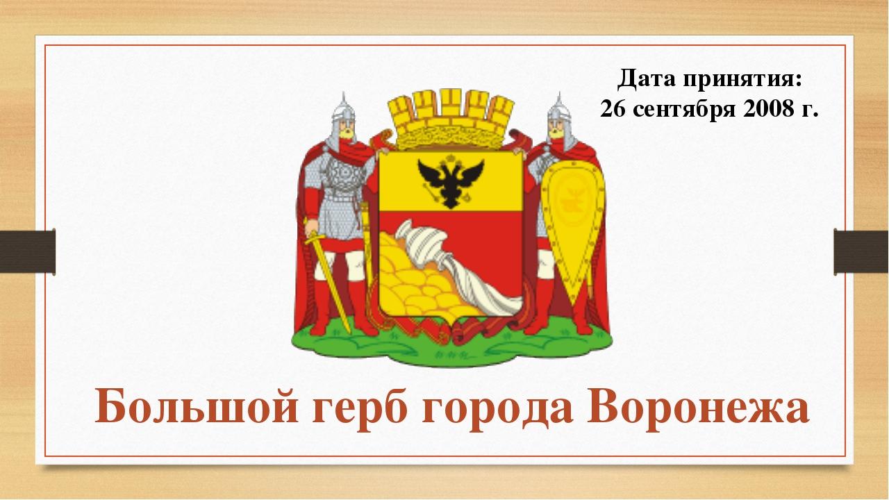Большой герб города Воронежа Дата принятия: 26 сентября 2008 г.