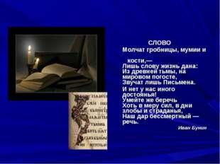 СЛОВО Молчат гробницы, мумии и кости,— Лишь слову жизнь дана: Из древней тьмы