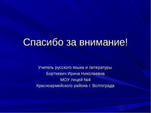 Спасибо за внимание! Учитель русского языка и литературы Борткевич Ирина Нико