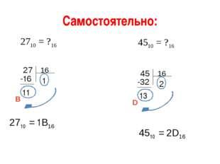 Самостоятельно: 2710 = ?16 4510 = ?16 27 -16 11 1 2710 = 1В16 В 45 -32 13 2 4