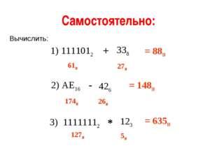 Самостоятельно: 1) 1111012 338 + Вычислить: 2) АЕ16 426 - 3) 11111112 123 * 6