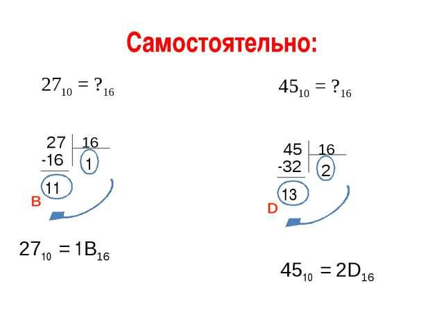 Самостоятельно: 2710 = ?16 4510 = ?16 27 -16 11 1 2710 = 1В16 В 45 -32 13 2 4...