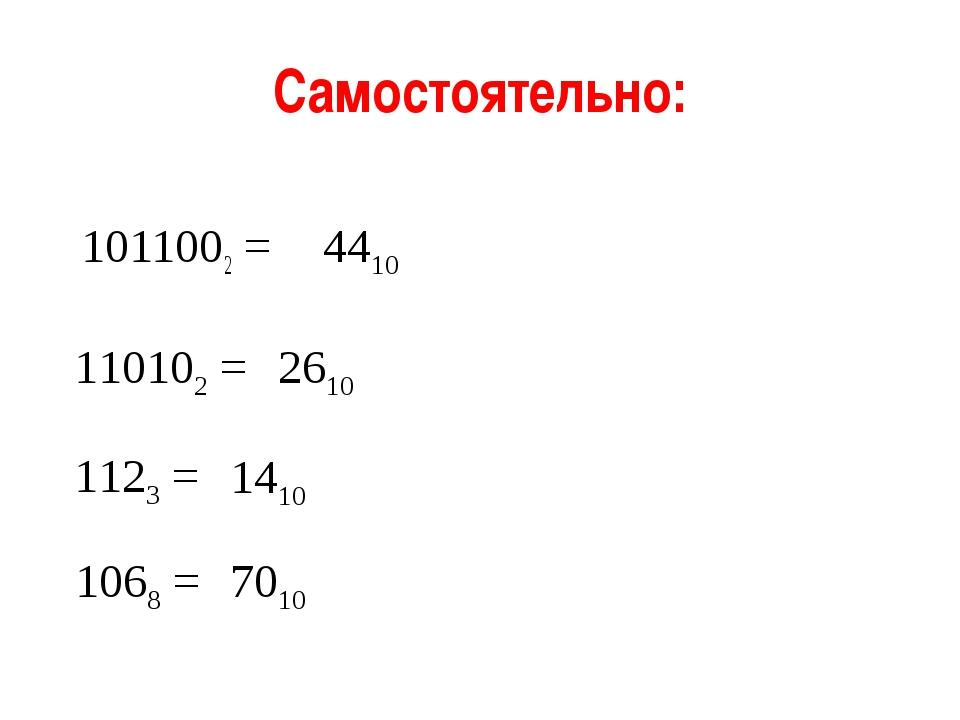 Самостоятельно: 1011002 = 110102 = 4410 2610 1068 = 7010 1123 = 1410 * из 21