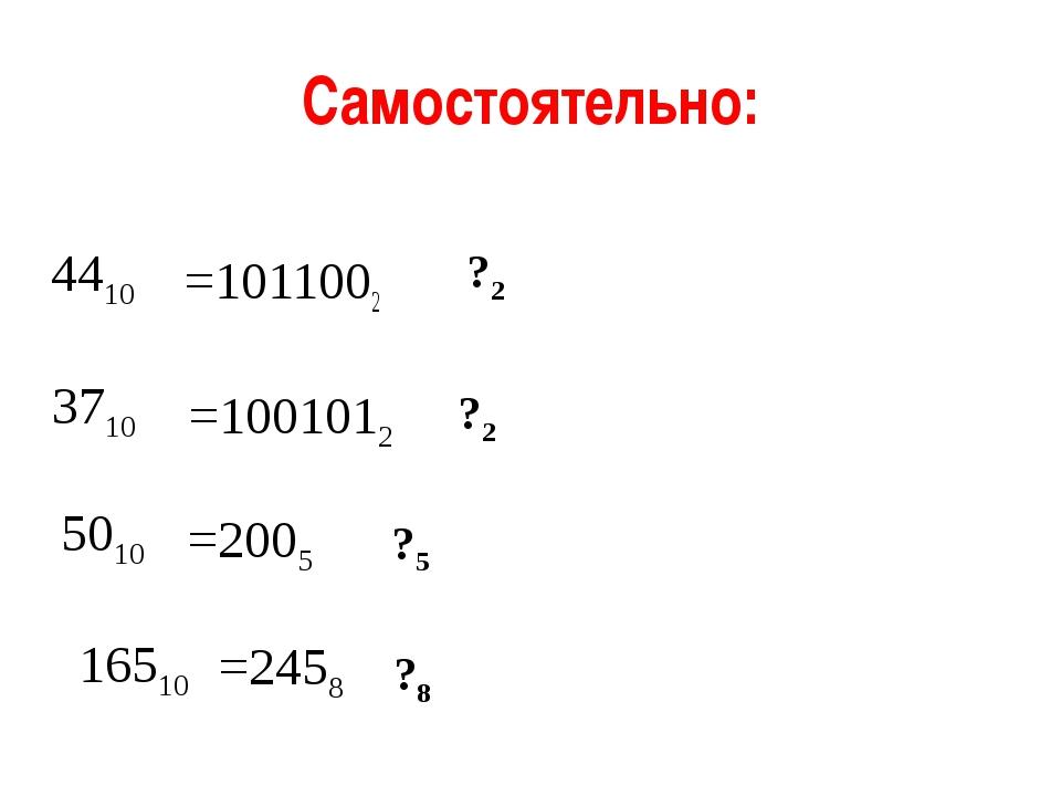 Самостоятельно: =1011002 =1001012 4410 3710 =2458 16510 =2005 5010 ?2 ?2 ?5 ?...