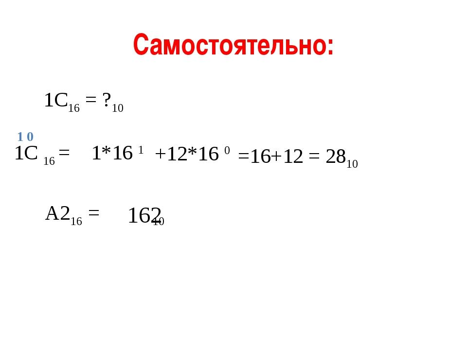 Самостоятельно: 1С16 = ?10 1С 16 = 1*16 1 1 0 =16+12 = 2810 +12*16 0 А216 = 1...