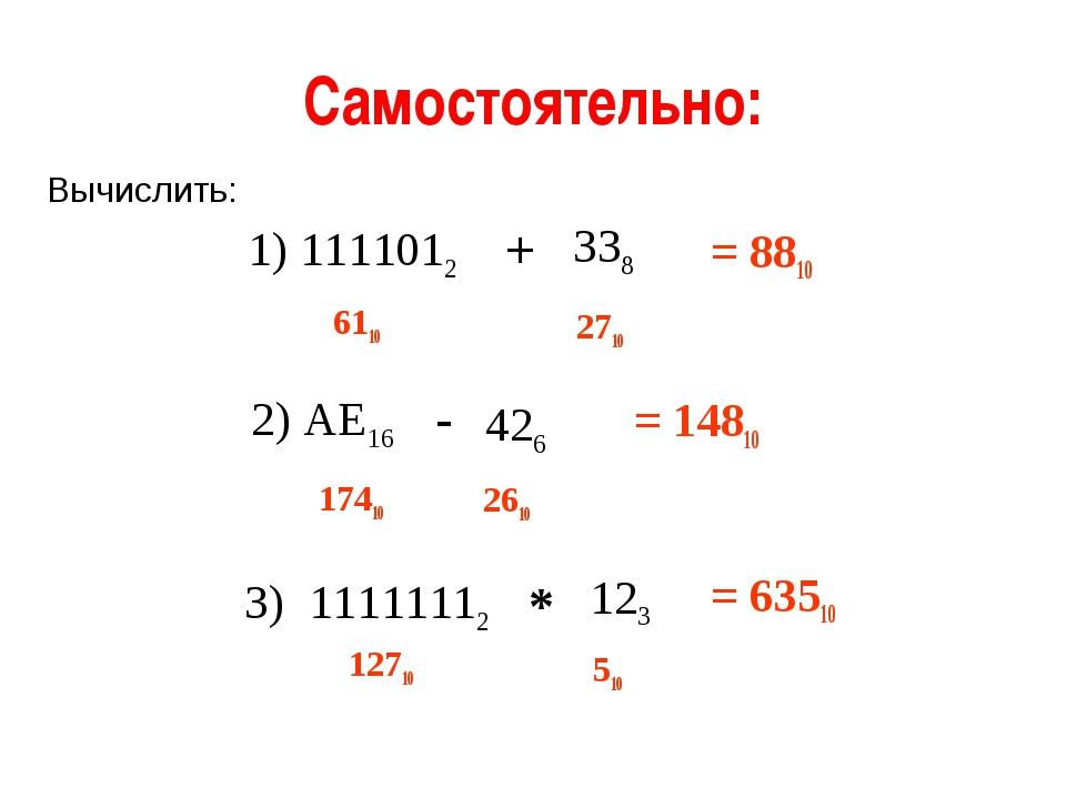Самостоятельно: 1) 1111012 338 + Вычислить: 2) АЕ16 426 - 3) 11111112 123 * 6...