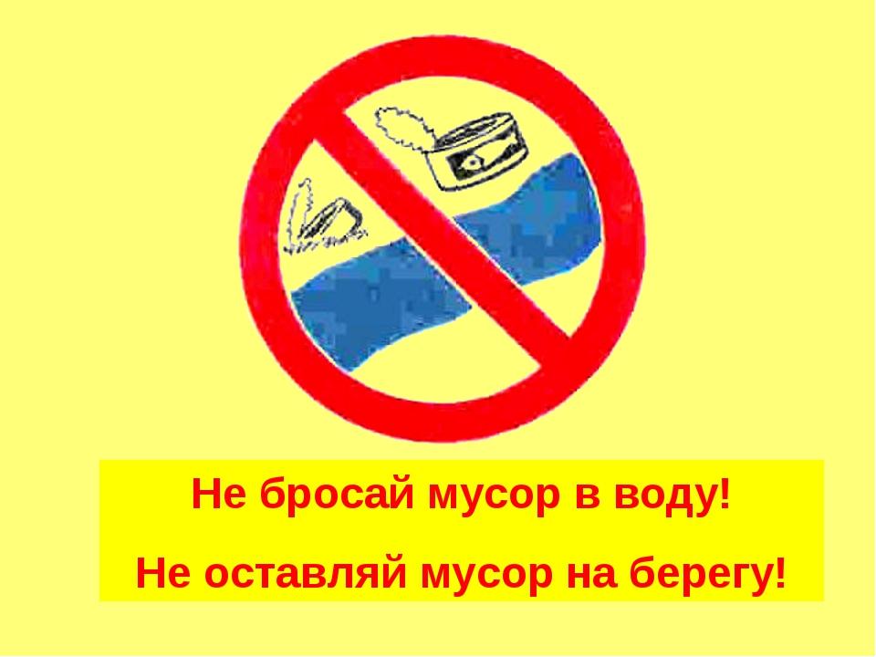 Не бросай мусор в воду! Не оставляй мусор на берегу!