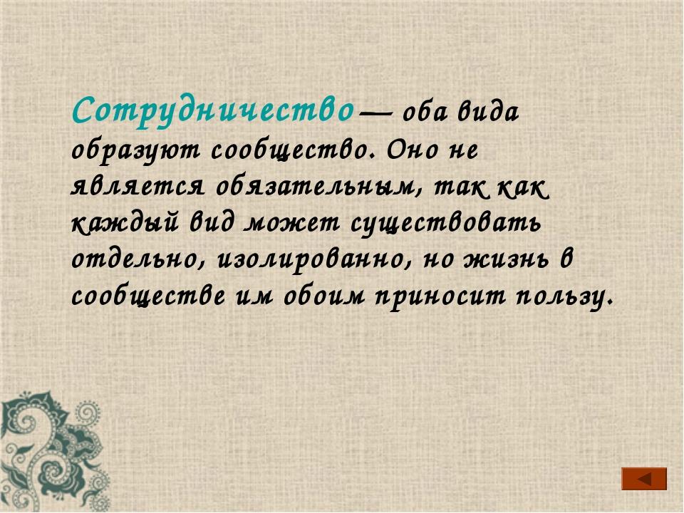 Сотрудничество — оба вида образуют сообщество. Оно не является обязательным,...