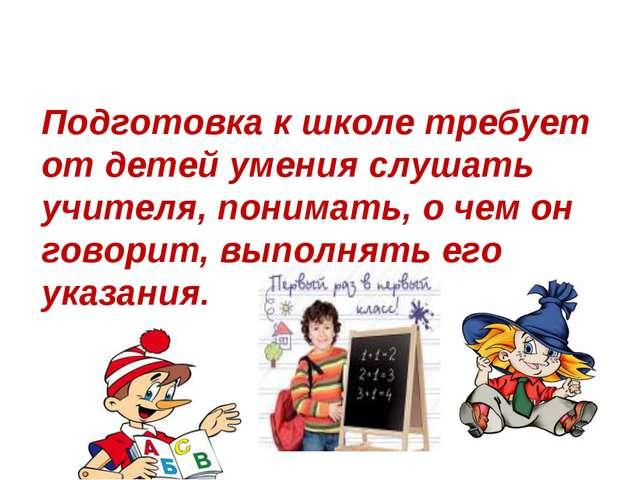 Подготовка к школе требует от детей умения слушать учителя, понимать, о чем о...