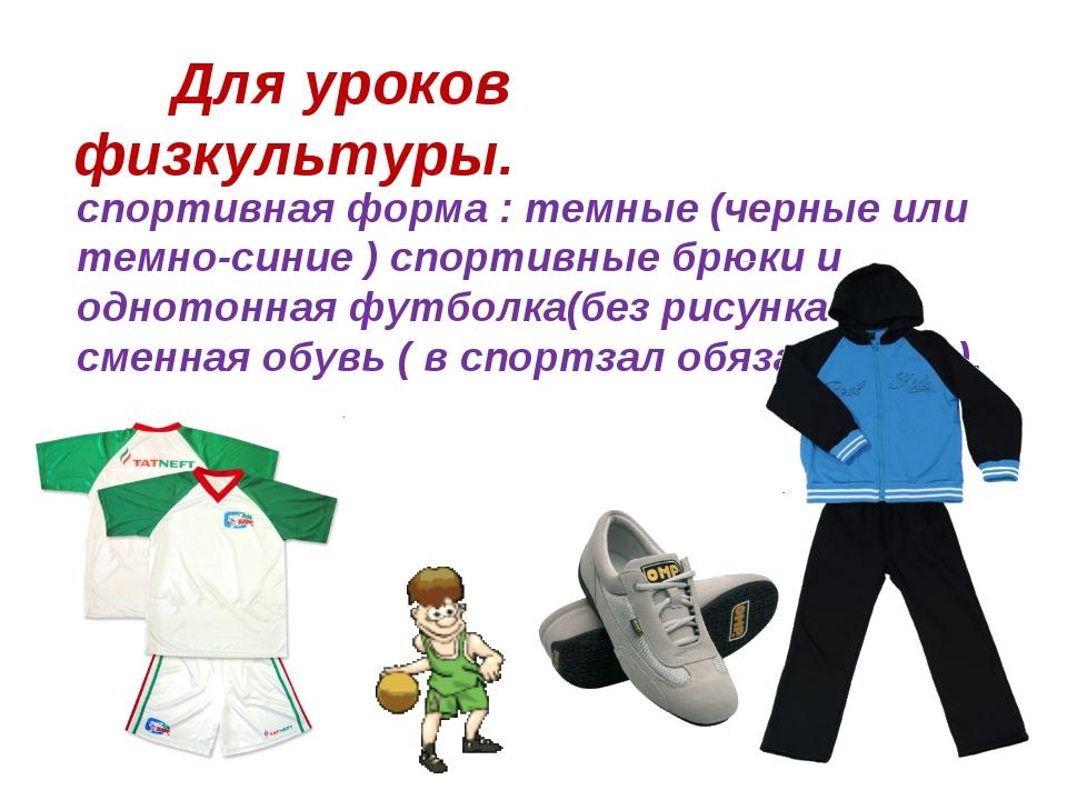 спортивная форма : темные (черные или темно-синие ) спортивные брюки и одното...