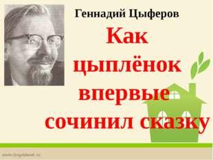 Геннадий Цыферов Как цыплёнок впервые сочинил сказку