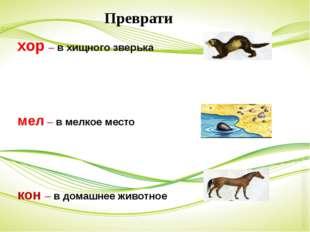 хор – в хищного зверька мел – в мелкое место кон – в домашнее животное Преврати