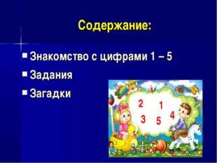 Содержание: Знакомство с цифрами 1 – 5 Задания Загадки 1 3 5 4 2