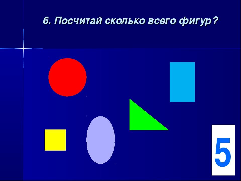 6. Посчитай сколько всего фигур? 5