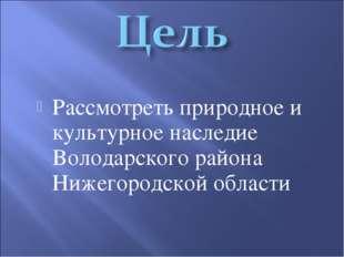 Рассмотреть природное и культурное наследие Володарского района Нижегородской