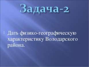 Дать физико-географическую характеристику Володарского района.