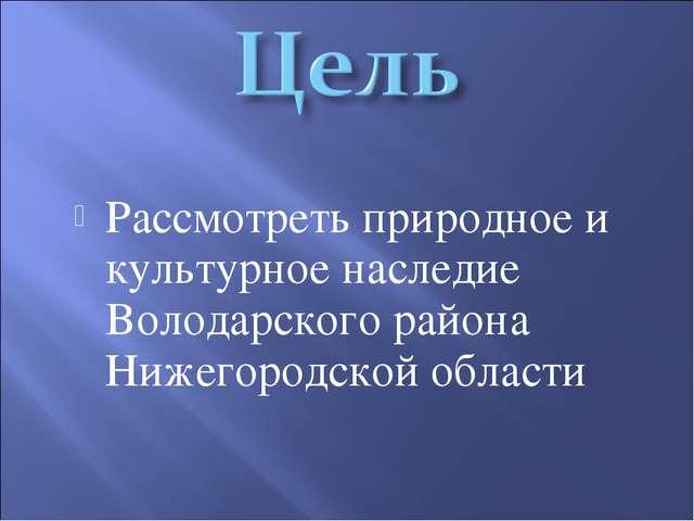 Рассмотреть природное и культурное наследие Володарского района Нижегородской...