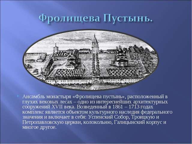 Ансамбль монастыря «Фролищева пустынь», расположенный в глухих вековых лесах...