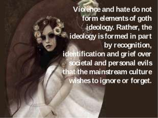 Violence and hate do not form elements of goth ideology. Rather, the ideology