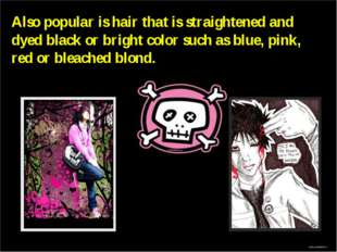 Also popular is hair that is straightened and dyed black or bright color such