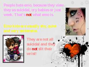 People hate emo, because they view they as suicidal, cry babies or just week.