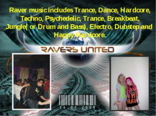 Raver music includes Trance, Dance, Hardcore, Techno, Psychedelic, Trance, Br