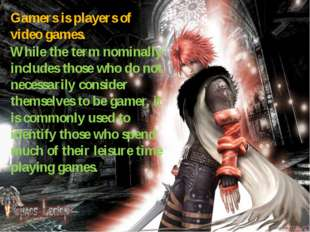 Gamers is players of video games. While the term nominally includes those who