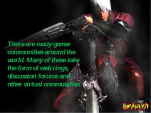 There are many gamer communities around the world. Many of these take the for