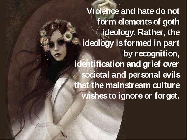 Violence and hate do not form elements of goth ideology. Rather, the ideology...