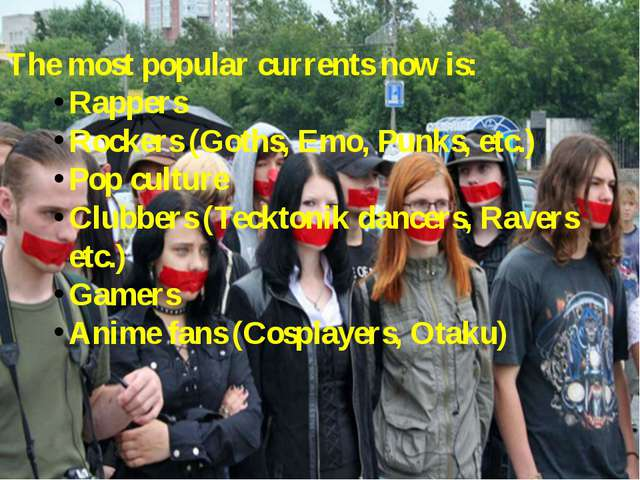 The most popular currents now is: Rappers Rockers (Goths, Emo, Punks, etc.) P...