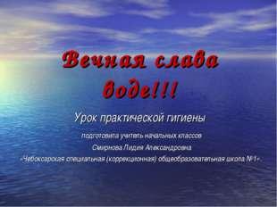 Вечная слава воде!!! Урок практической гигиены подготовила учитель начальных
