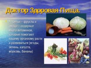 Доктор Здоровая Пища. А третьи – фрукты и овощи – содержат много витаминов, к