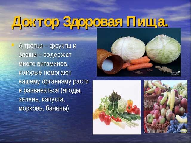 Доктор Здоровая Пища. А третьи – фрукты и овощи – содержат много витаминов, к...