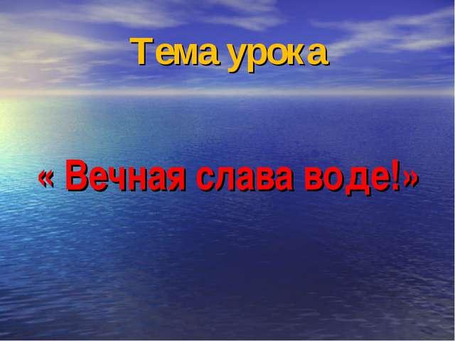 Тема урока « Вечная слава воде!»