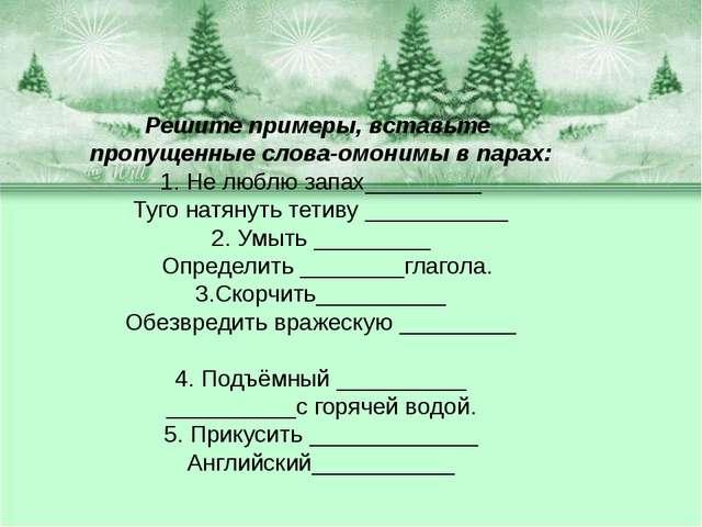 Решите примеры, вставьте пропущенные слова-омонимы в парах: 1. Не люблю запах...